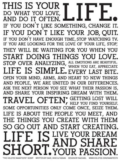 This is your life. Do what you love, and do it often. If you don't like something, change it. If you don't like your job, quit. If you don't have enough time, stop watching TV. If you are looking for the love of your life, stop; they will be waiting for you when you start doing things you love. Stop over analyzing, life is simple. All emotions are beautiful. When you eat, appreciate every last bite. Open your mind, arms, and heart to new things and people, we are united in our differences. Ask the next person you see what their passion is, and share your inspiring dream with them. Travel often; getting lost will help you find yourself. Some opportunities only come once, seize them. Life is about the people you meet, and the things you create with them so go out and start creating. Life is short. Live your dream and share your passion.